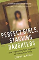 Perfect Girls, Starving Daughters: The Frightening New Normality of Hating Your Body
