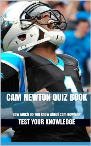 Cam Newton Quiz Book - 50 Fun & Fact Filled Questions About One Of Greatest QB In The NFL Cam Newton