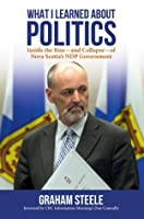 What I Learned About Politics: Inside the Rise--and Collapse--of Nova Scotia's NDP Government