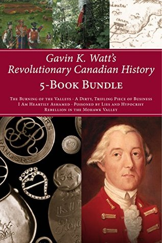 Gavin K. Watt's Revolutionary Canadian History 5-Book Bundle: The Burning of the Valleys/A Dirty, Trifling Piece of Business/I Am Heartily Ashamed/Poisoned ... and Hypocrisy/Rebellion in the Mohawk Valley
