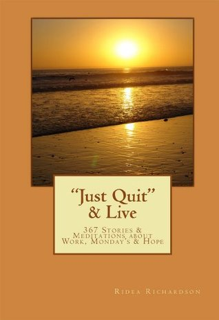 Just Quit & Live: 367 Stories & Meditations about Work, Monday's & Hope