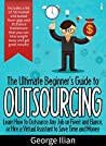 The Ultimate Beginners Guide to Outsourcing by George Ilian