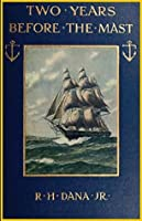 Two Years Before the Mast; A Personal Narrative (1911): WITH A SUPPLEMENT BY THE AUTHOR AND INTRODUCTION AND ADDITIONAL CHAPTER BY HIS SON