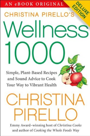 Christina Pirello's Wellness 1000 Deluxe: Simple Plant-Based Recipes and Sound Advice to Cook Your Way To Vibrant Health