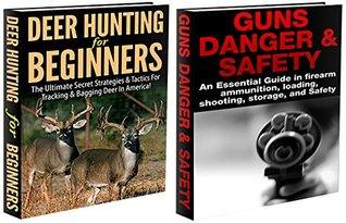 Hunting Box Set #1: Deer Hunting for Beginners & Guns Danger & Safety (Deer hunting, tracking, bagging, shooting, loading, deer hunting game, deer hunting books,guns, fishing, ammunition, rifles,)