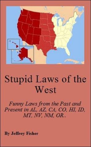 Stupid Laws of the West: Funny Laws from the Past and Present in Alaska, Arizona, California, Colorado, Hawaii, Idaho, Montana, Nevada, New Mexico, Oregon, Utah, Washington and Wyoming
