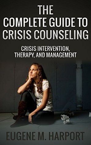 The Complete Guide to Crisis Counseling: Crisis Intervention, Therapy, and Management (Intervention Strategies, Counseling, and Therapy)