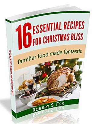 16 Essential Recipes For Christmas Bliss: Familiar Food Made Fantastic