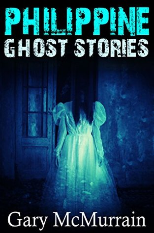 Philippine Ghost Stories: Strange Paranormal Tales of Hauntings, Witchcraft and The Occult in Southeast Asia