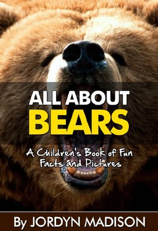 All About Bears - Black Bears, Grizzly Bears, Brown Bears, Panda Bears, Polar Bears and More! Bear Attacks!: Another 'All About' Book in the Children's ... Children's Books and Children's eBooks)
