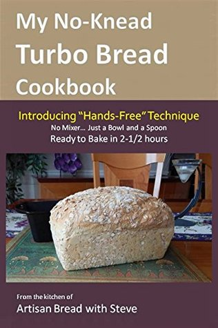 "My No-Knead Turbo Bread Cookbook (Introducing ""Hands-Free"" Technique): From the kitchen of Artisan Bread with Steve"