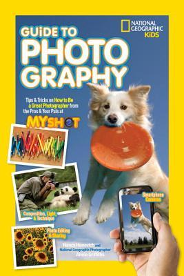 National Geographic Kids Guide to Photography: Tips  Tricks on How to Be a Great Photographer From the Pros  Your Pals at My Shot