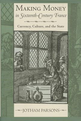 Making Money in Sixteenth-Century France Currency, Culture, and the State