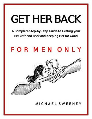Get Her Back: FOR MEN ONLY - A Complete Step-By-Step Guide to