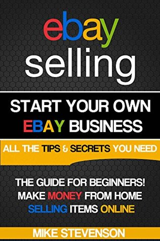 Ebay Selling Start Your Own Profitable Ebay Business From Home The Ultimate Beginners Guide By Mike Stevenson