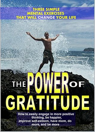 The Power of Gratitude: 3 Simple Mental Exercises That Will Change Your Life: How to easily engage in more positive thinking, be happier, improve self-esteem, have more, do more, and be more