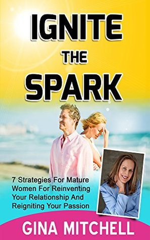 Ignite The Spark: 7 Strategies For Mature Women For Reinventing Your Relationship and Reigniting Your Passion (Relationship Advice for Women and How to ... and How to Save Your Marriage Book 1)