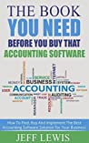 The Book You Need Before You Buy That Accounting Software: How To Find, Buy and Implement the Best Accounting Software Solution For Your Business (Accounting ... Bookkeeping and Accounting Buyers Guide 1)