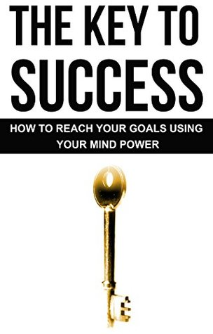 The Key To Success - How To Reach Your Goals Using Your Mind Power: Self-Help: How To Be Happy: The Law Of Attraction: Motivation (How To Be Successful, ... How To Be Confident, How To Be Happy)