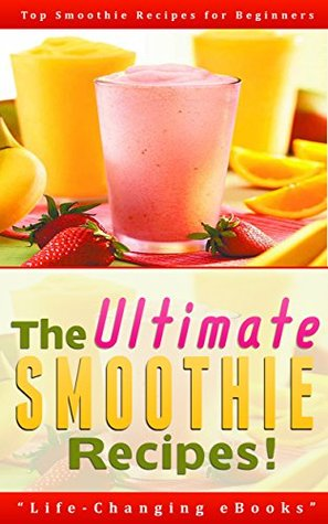Smoothies: The Ultimate SMOOTHIE Recipes! - Top Smoothie Recipes for Beginners: Smoothies, Smoothie Recipes, Green Smoothies, Weight Loss, Beverage (Smoothies, Smoothie Recipes, Weight Loss)