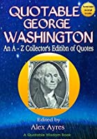 Quotable George Washington: An A to Z Lexicon of Quotes from George Washington, Founding Father (Quotable Wisdom Books Book 1)