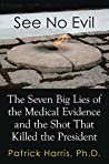 See No Evil: The Seven Big Lies of the Medical Evidence and the Shot That Killed the President