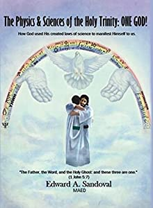 The Physics and Sciences of the Holy Trinity--ONE GOD!: How God used his created laws of science to manifest himself to us