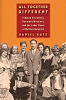 All Together Different: Yiddish Socialists, Garment Workers, and the Labor Roots of Multiculturalism (Goldstein-Goren)