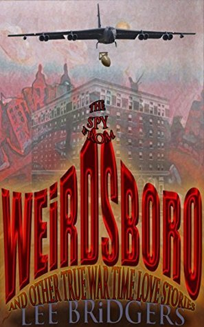 THE SPY FROM WEiRDSBORO: AND OTHER TRUE WARTiME LOVE STORiES Lee Bridgers