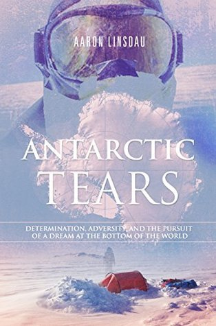 Antarctic Tears Determination, Adversity, and the Pursuit of a Dream at the Bottom of the World