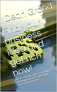 Find your business idea and get rich now!: The Essential Guide To Finding a Winning Business Idea and start making money.