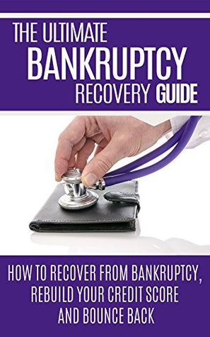 The Ultimate Bankruptcy Guide: How to recover from Bankruptcy, rebuild your credit score and bounce back