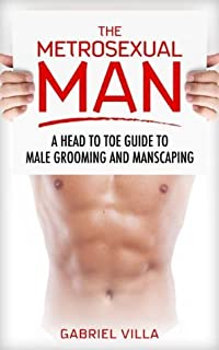 The Metrosexual Man: A Head to Toe Guide to Male Grooming and Manscaping