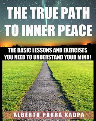 THE TRUE PATH TO INNER PEACE: The Beginner´s Guide to Understanding Your Mental Computer And Reprogramming Your Life!