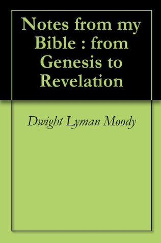 Notes from my Bible : from Genesis to Revelation by Dwight L