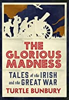 The Glorious Madness - Tales of the Irish and the Great War: First-hand accounts of Irish men and women in the First World War