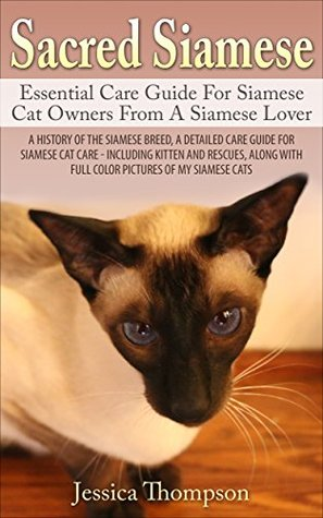 Sacred Siamese: Essential Care Guide For Siamese Cat Owners From A Siamese Lover: A HISTORY OF THE SIAMESE BREED, A DETAILED CARE GUIDE FOR SIAMESE CAT ... - INCLUDING KITTEN, RESCUES, COLOR PICTURES