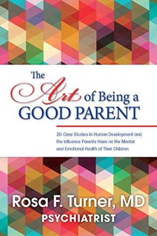 The Art of Being A Good Parent: 20 Case Studies in Human Development and the Influence Parents Have on the Mental and Emotional Health of Their Children