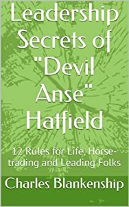 "Leadership Secrets of ""Devil Anse"" Hatfield: 12 Rules for Life, Horse-trading and Leading Folks"