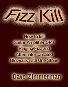 Fizz Kill-How to Kill Output Transformer Ringing/Fizz and Attenuator Created Blowouts With One Stone (Guitar Amplifier Tips and Mods from Maven Peal® Book 1)