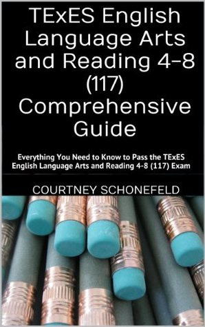 TExES English Language Arts and Reading 4-8 (117) Comprehensive Guide: Everything You Need to Know to Pass the TExES English Language Arts and Reading 4-8 (117) Exam