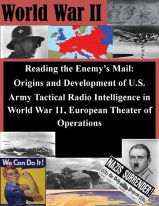 Reading the Enemy's Mail: Origins and Development of U.S. Army Tactical Radio Intelligence in World War 11, European Theater of Operations (World War II)