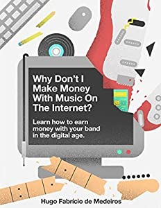 Why don't I make money with music on the internet?: Learn how to earn money with your band in the digital age. (How to make money with music on the internet. Book 1)