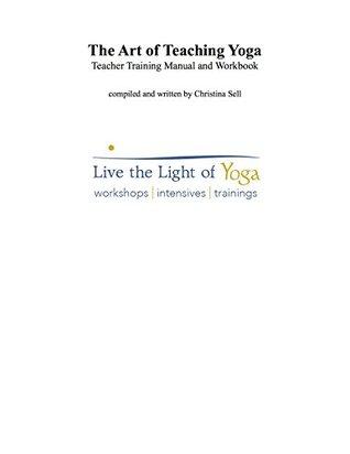 The Art of Teaching Yoga: Teacher Training Manual and Workbook: Live the Light of Yoga