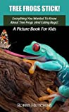 Tree Frogs Stick!: Everything You Wanted To Know About Tree Frogs (And Eating Bugs): A Picture Book For Kids (The Everything You Wanted to Know About Series of Books For Kids 4)