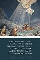 A Meditation on the Incarnation of Christ, Sermons on the Life and Passion of Our Lord and Of Hearing and Speaking Good Words (Illustrated)