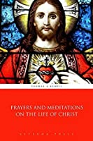 Prayers and Meditations on the Life of Christ (Illustrated)