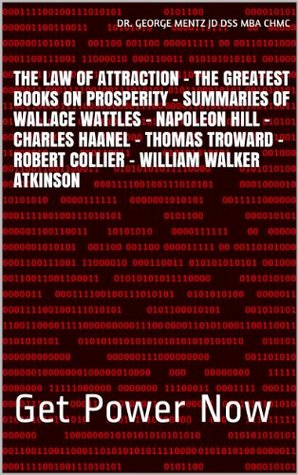 The Law of Attraction - The Greatest Books on Prosperity - Summaries of Wallace Wattles - Napoleon Hill - Charles Haanel - Thomas Troward - Robert Collier - William Walker Atkinson: Get Power Now