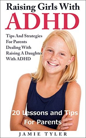 Raising Girls with ADHD: 20 Lessons and Tips for Parents: Tips and Strategies For Parents Dealing With Raising A Daughter With ADHD by Jamie Tyler