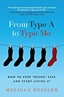 """From Type A to Type Me: How to Stop """"Doing"""" Life and Start Living It"""